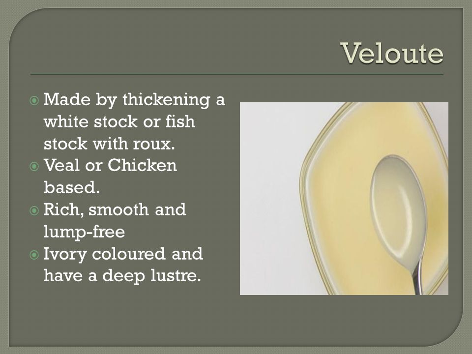  Made by thickening a white stock or fish stock with roux.