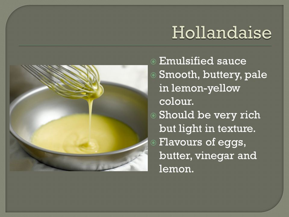  Emulsified sauce  Smooth, buttery, pale in lemon-yellow colour.  Should be very rich but light in texture.  Flavours of eggs, butter, vinegar and