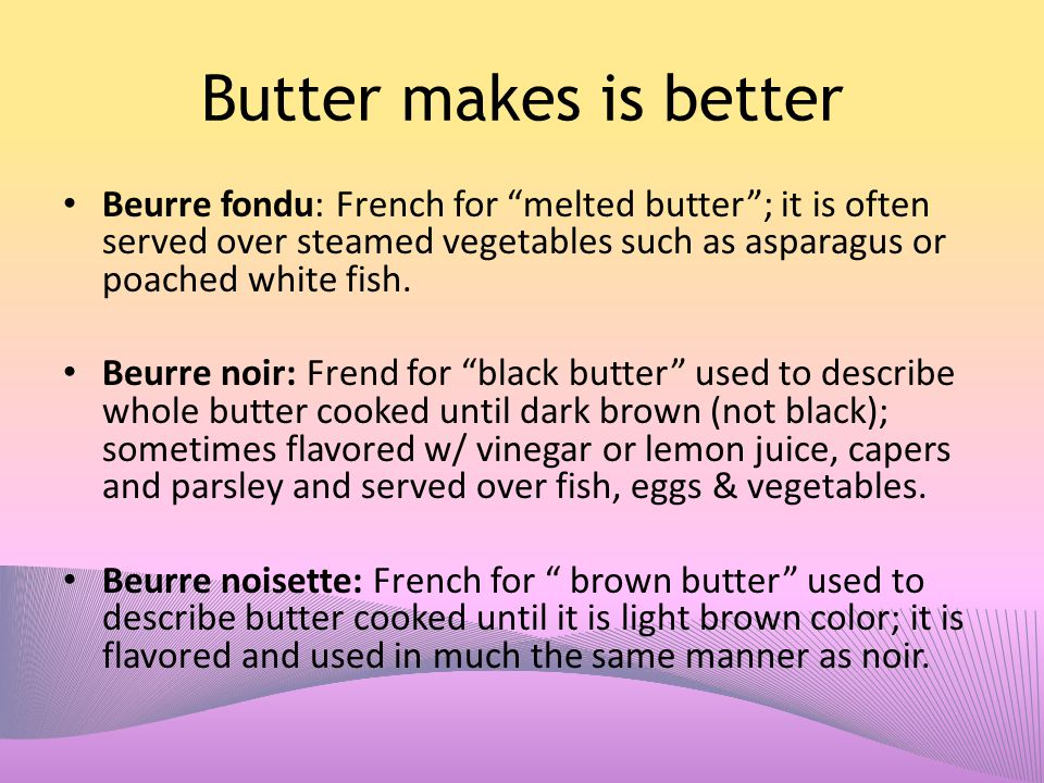 "Butter makes is better Beurre fondu: French for ""melted butter""; it is often served over steamed vegetables such as asparagus or poached white fish. B"