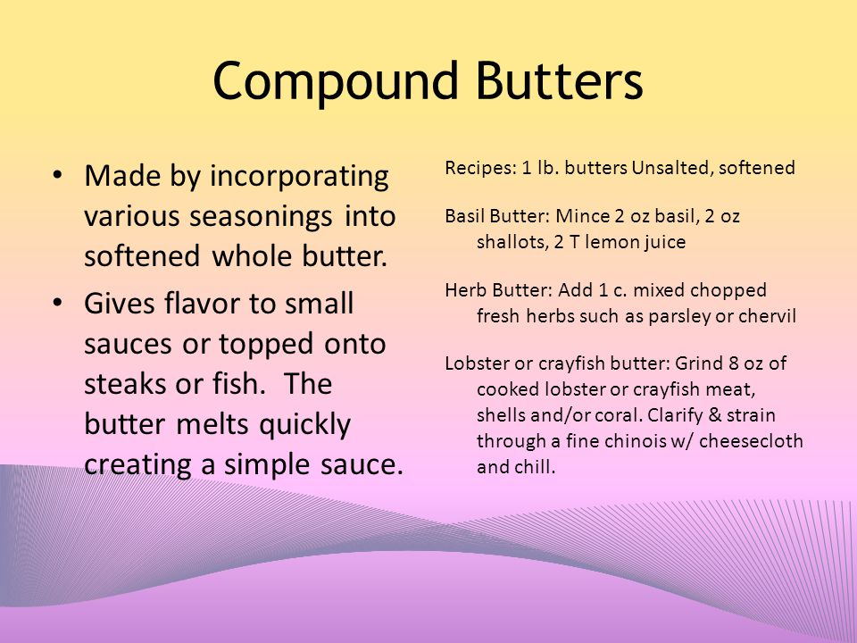 Compound Butters Made by incorporating various seasonings into softened whole butter. Gives flavor to small sauces or topped onto steaks or fish. The