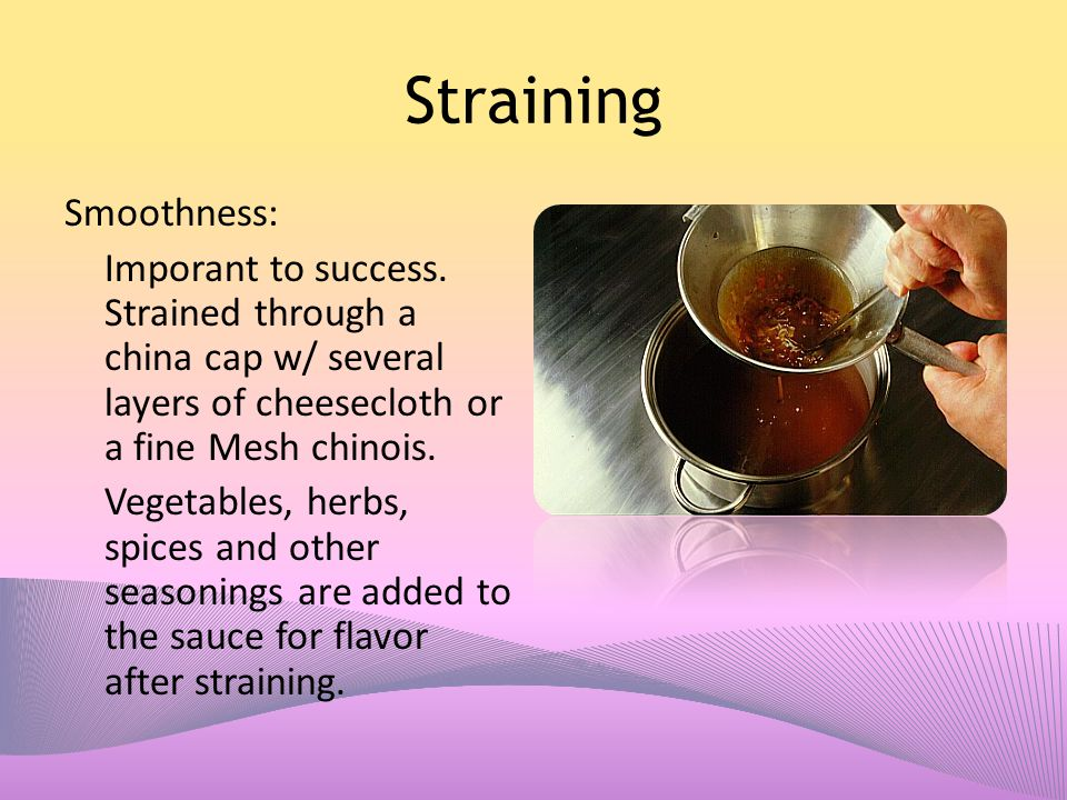 Straining Smoothness: Imporant to success. Strained through a china cap w/ several layers of cheesecloth or a fine Mesh chinois. Vegetables, herbs, sp