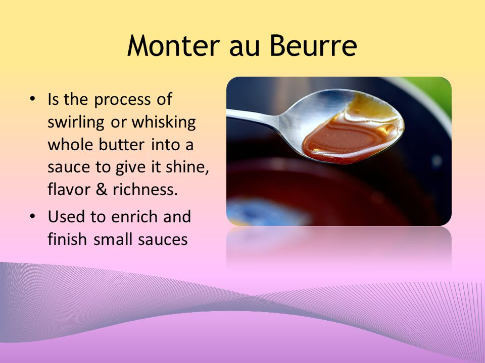 Monter au Beurre Is the process of swirling or whisking whole butter into a sauce to give it shine, flavor & richness. Used to enrich and finish small