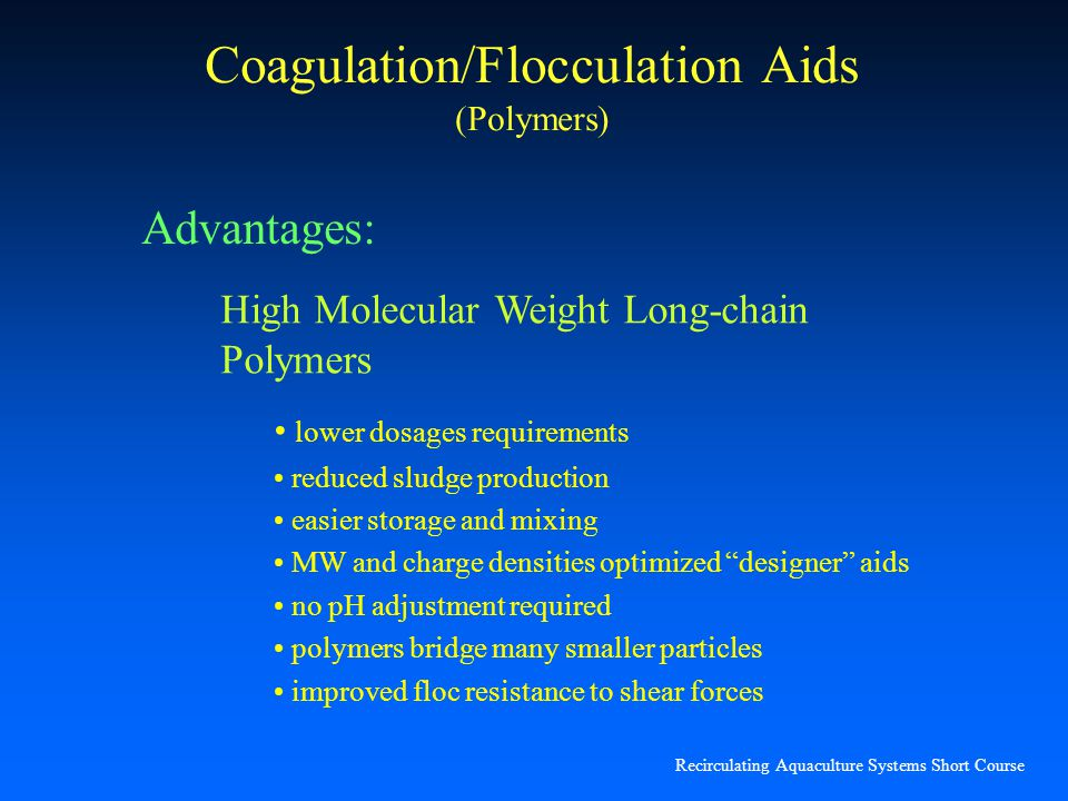 Recirculating Aquaculture Systems Short Course Coagulation/Flocculation Aids (Polymers) High Molecular Weight Long-chain Polymers lower dosages requir
