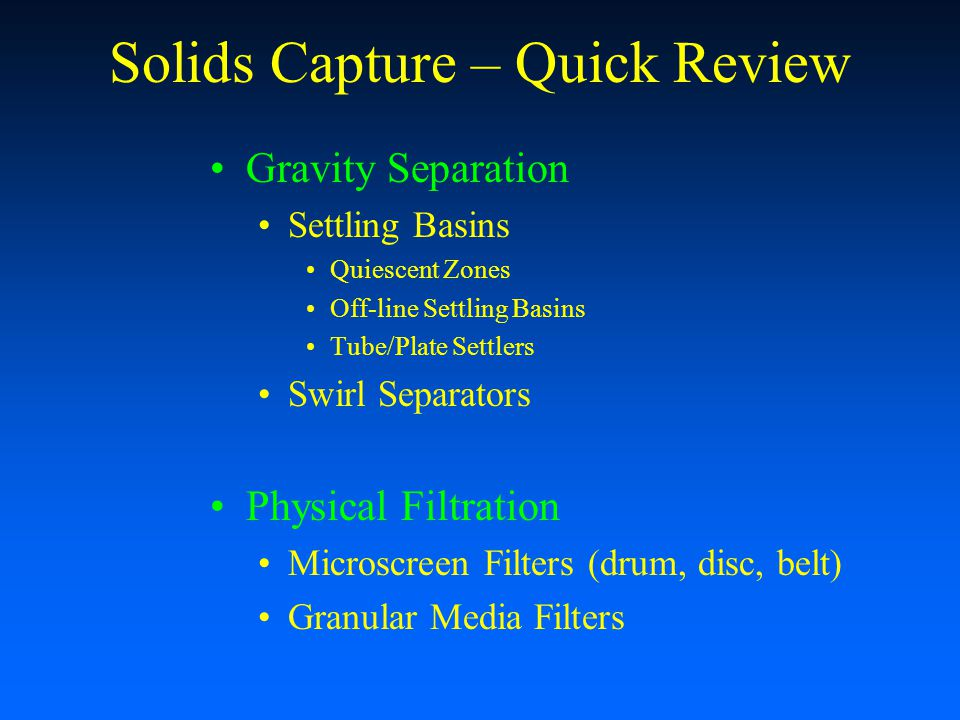 Solids Capture – Quick Review Gravity Separation Settling Basins Quiescent Zones Off-line Settling Basins Tube/Plate Settlers Swirl Separators Physica