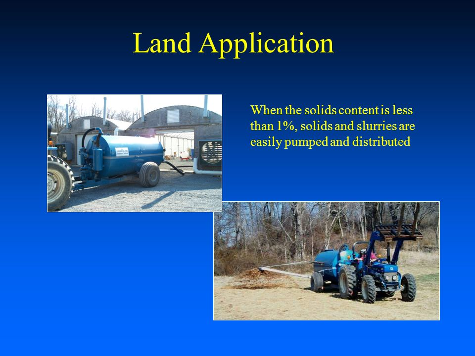 Land Application When the solids content is less than 1%, solids and slurries are easily pumped and distributed