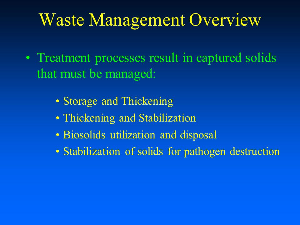 Waste Management Overview Treatment processes result in captured solids that must be managed: Storage and Thickening Thickening and Stabilization Bios