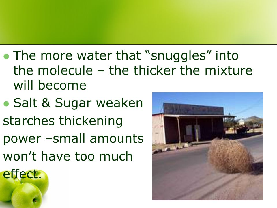 The more water that snuggles into the molecule – the thicker the mixture will become Salt & Sugar weaken starches thickening power –small amounts won't have too much effect.