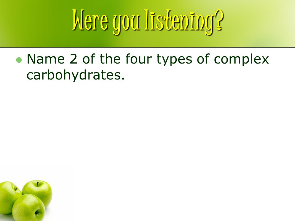 Were you listening? Name 2 of the four types of complex carbohydrates.