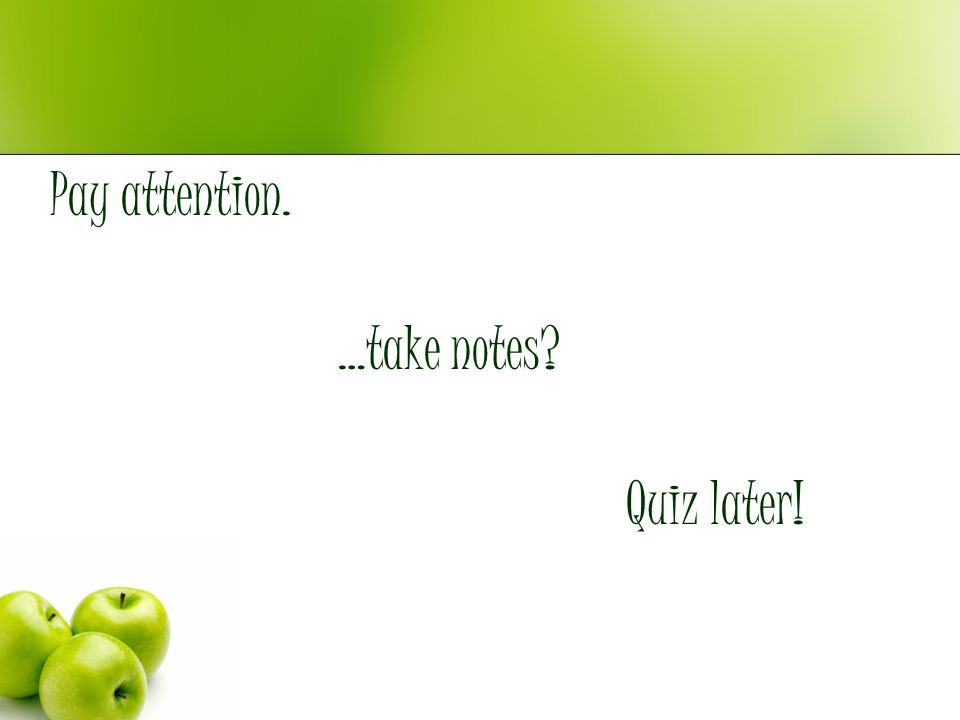 Pay attention. …take notes? Quiz later!