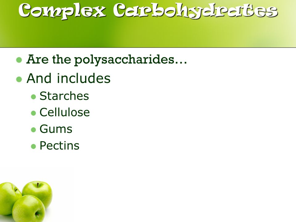 Complex Carbohydrates Are the polysaccharides… And includes Starches Cellulose Gums Pectins