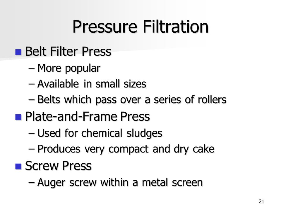 21 Pressure Filtration Belt Filter Press Belt Filter Press –More popular –Available in small sizes –Belts which pass over a series of rollers Plate-an
