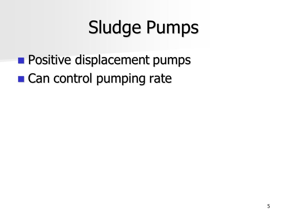 5 Sludge Pumps Positive displacement pumps Positive displacement pumps Can control pumping rate Can control pumping rate
