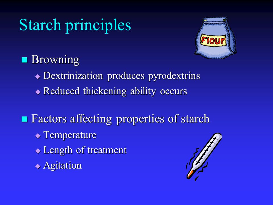 Starch principles Browning Browning  Dextrinization produces pyrodextrins  Reduced thickening ability occurs Factors affecting properties of starch Factors affecting properties of starch  Temperature  Length of treatment  Agitation