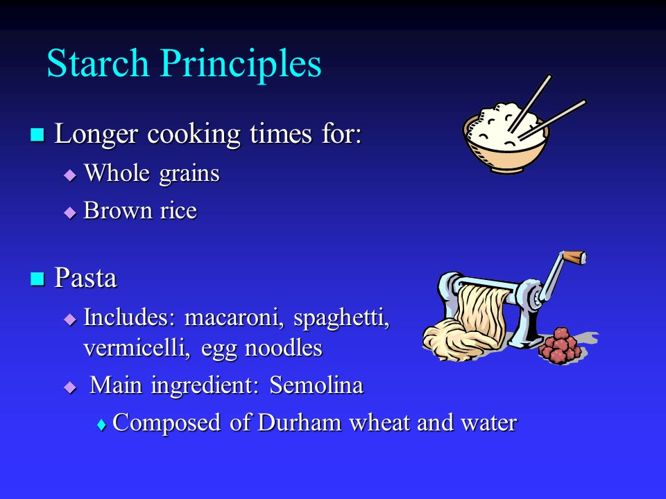 Starch Principles Longer Longer cooking times for:  Whole  Whole grains  Brown  Brown rice Pasta Pasta  Includes:  Includes: macaroni, spaghetti, vermicelli, egg noodles Main ingredient: Semolina  Composed  Composed of Durham wheat and water