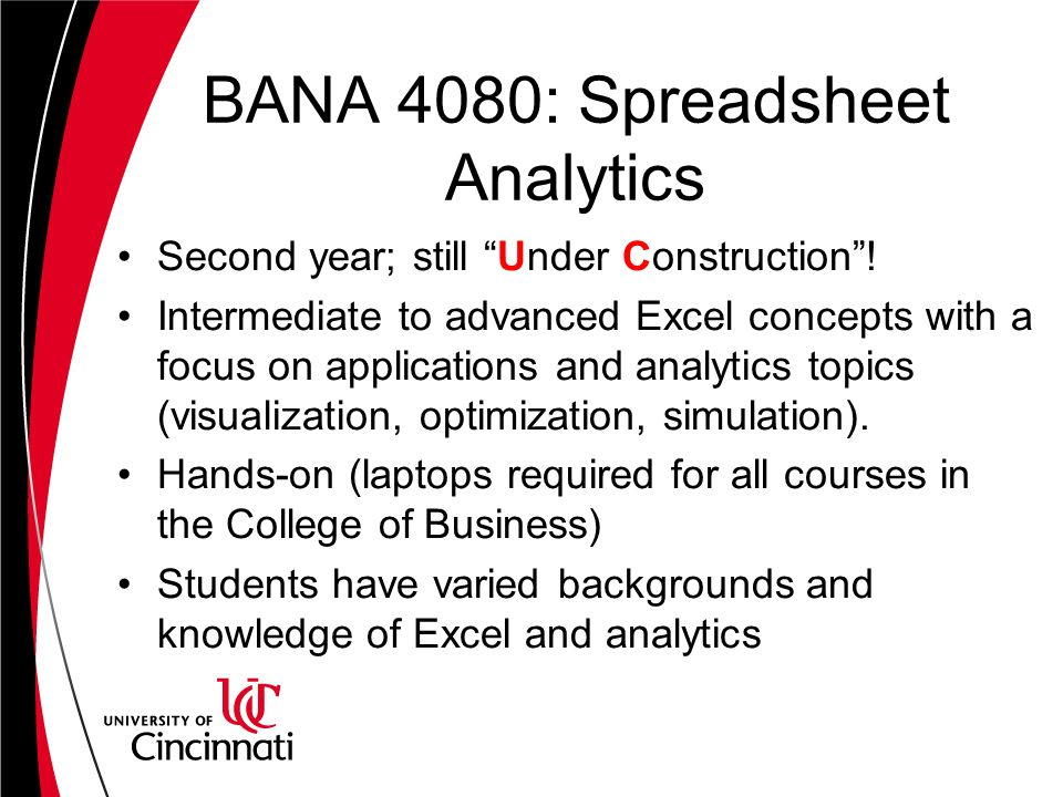 "BANA 4080: Spreadsheet Analytics Second year; still ""Under Construction""! Intermediate to advanced Excel concepts with a focus on applications and ana"