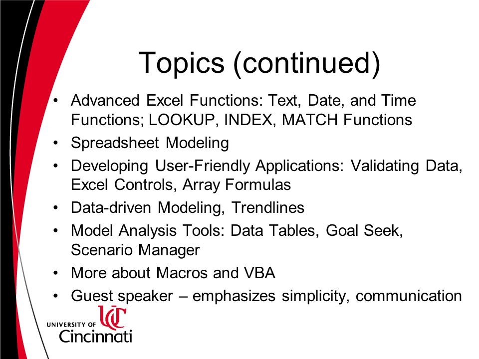 Topics (continued) Advanced Excel Functions: Text, Date, and Time Functions; LOOKUP, INDEX, MATCH Functions Spreadsheet Modeling Developing User-Frien