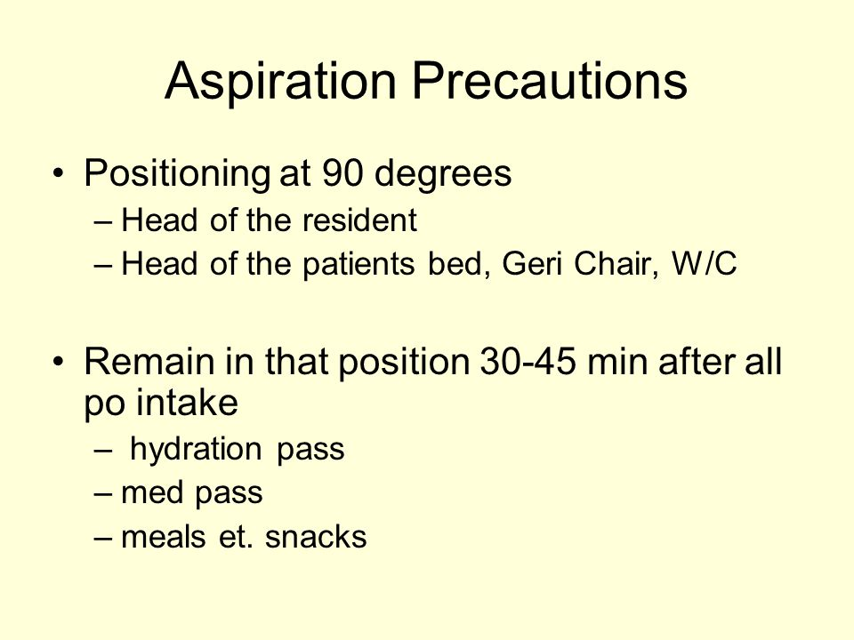 Aspiration Precautions Positioning at 90 degrees –Head of the resident –Head of the patients bed, Geri Chair, W/C Remain in that position 30-45 min after all po intake – hydration pass –med pass –meals et.