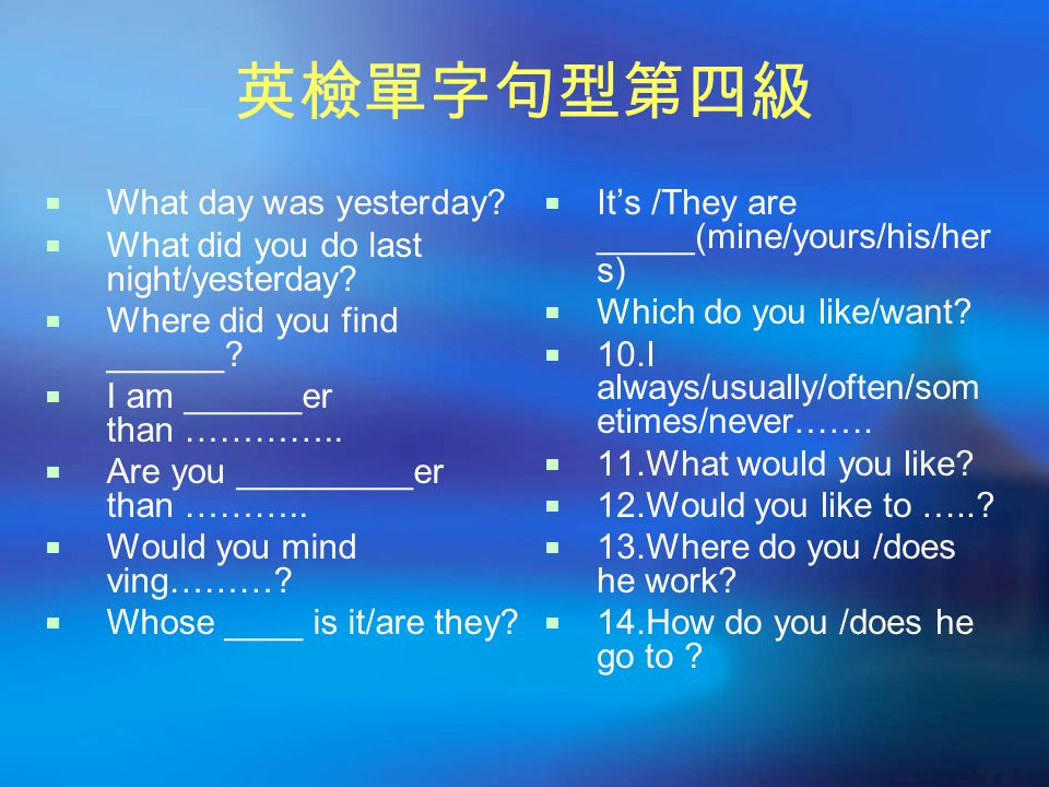 英檢單字句型第四級  What day was yesterday?  What did you do last night/yesterday?  Where did you find ______?  I am ______er than …………..  Are you _______