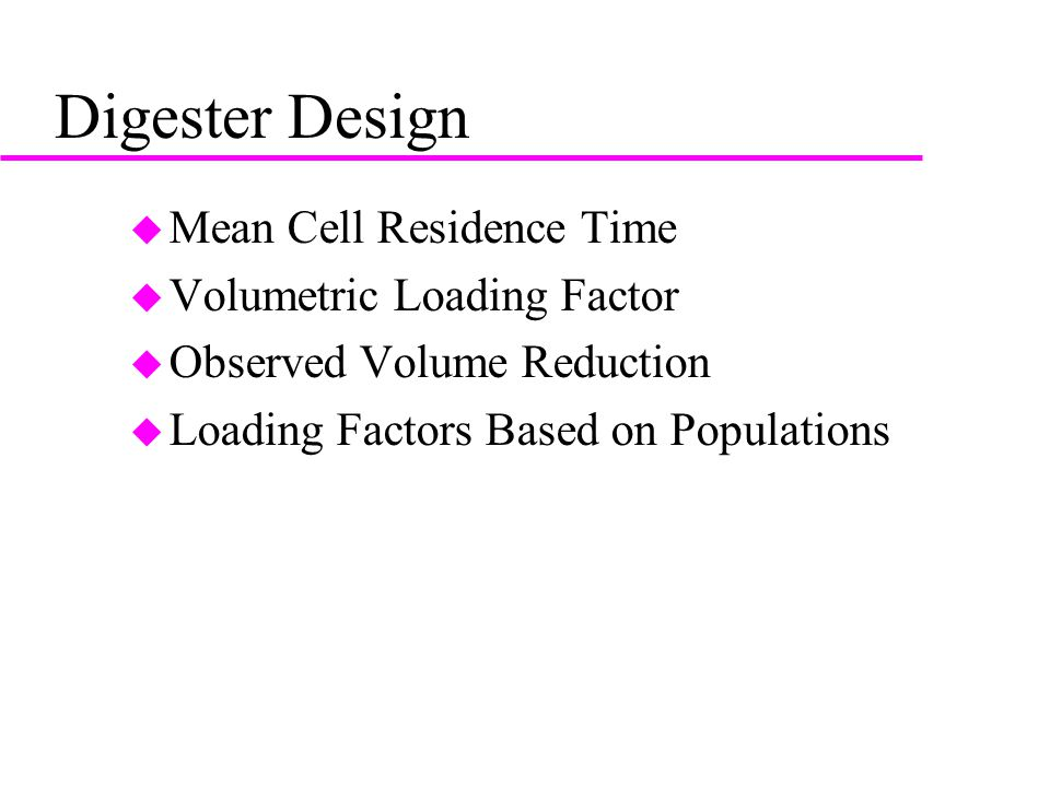 Digester Design u Mean Cell Residence Time u Volumetric Loading Factor u Observed Volume Reduction u Loading Factors Based on Populations