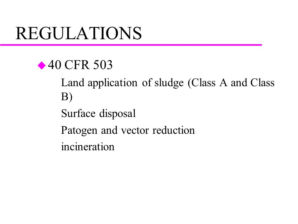 REGULATIONS u 40 CFR 503 –Land application of sludge (Class A and Class B) –Surface disposal –Patogen and vector reduction –incineration