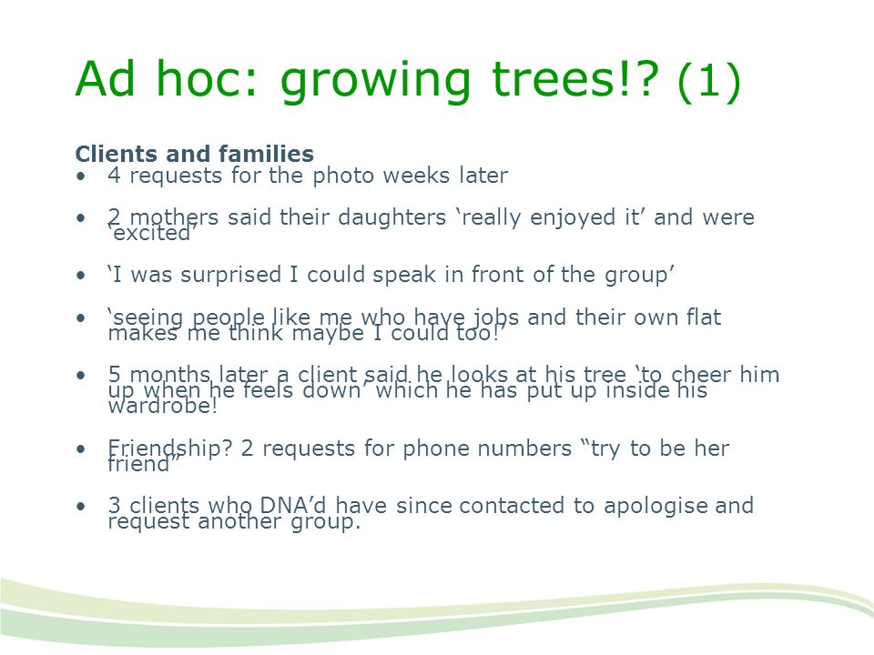 Ad hoc: growing trees!? (1) Clients and families 4 requests for the photo weeks later 2 mothers said their daughters 'really enjoyed it' and were 'exc