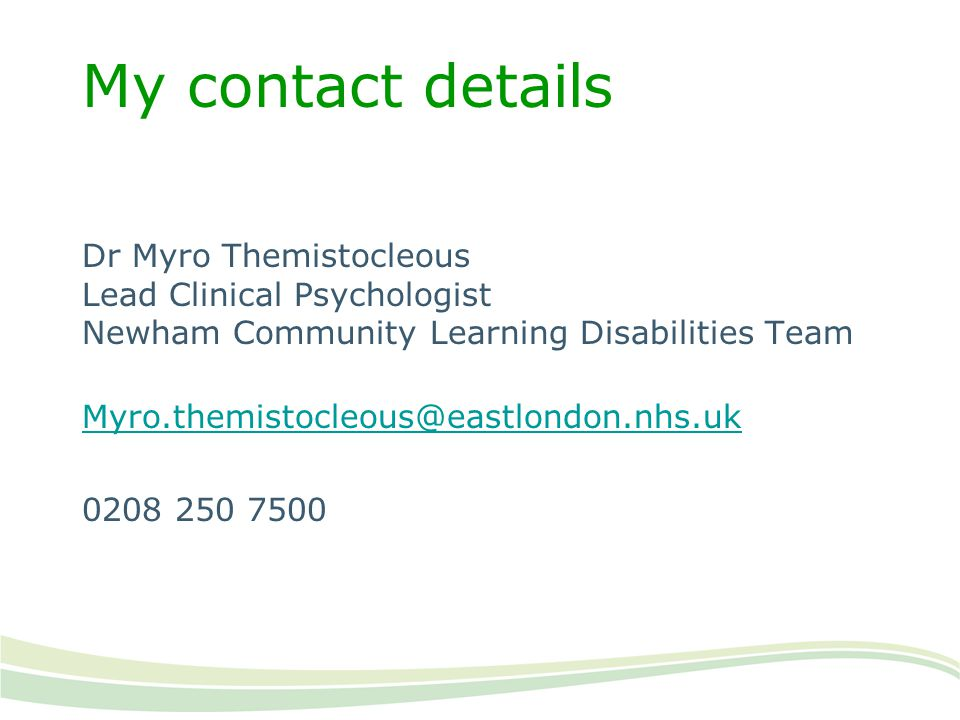 My contact details Dr Myro Themistocleous Lead Clinical Psychologist Newham Community Learning Disabilities Team Myro.themistocleous@eastlondon.nhs.uk