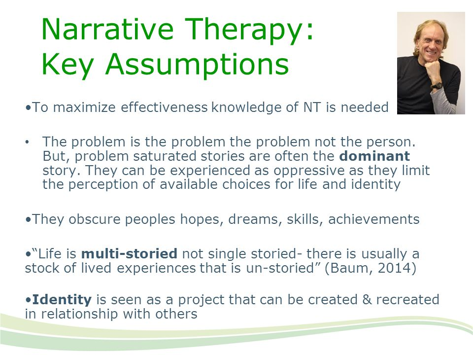 Narrative Therapy: Key Assumptions To maximize effectiveness knowledge of NT is needed The problem is the problem the problem not the person. But, pro