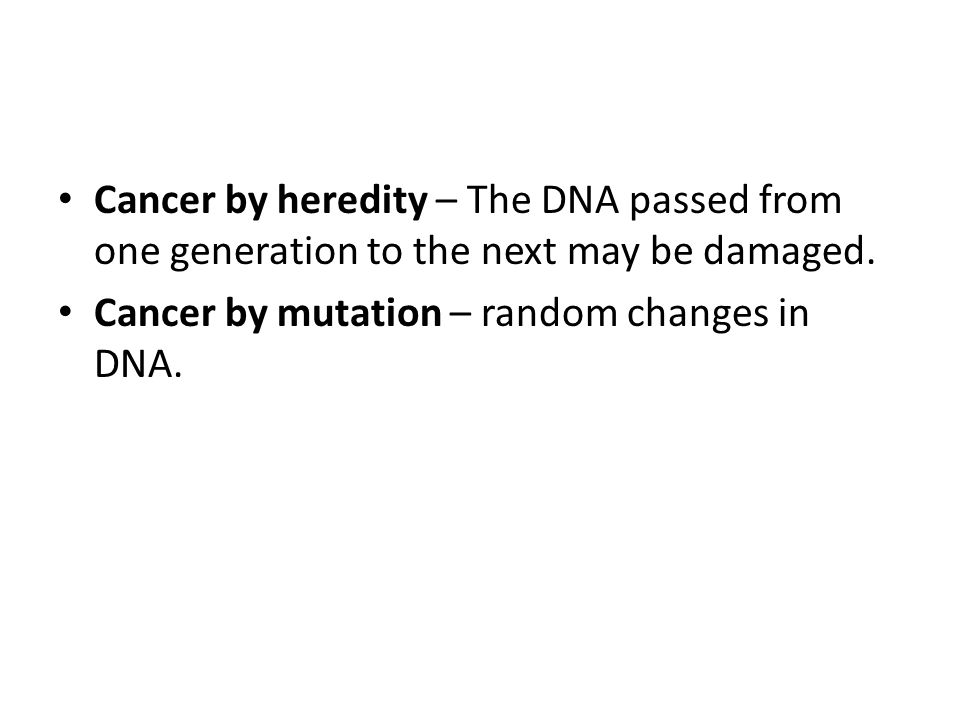 Cancer by heredity – The DNA passed from one generation to the next may be damaged. Cancer by mutation – random changes in DNA.