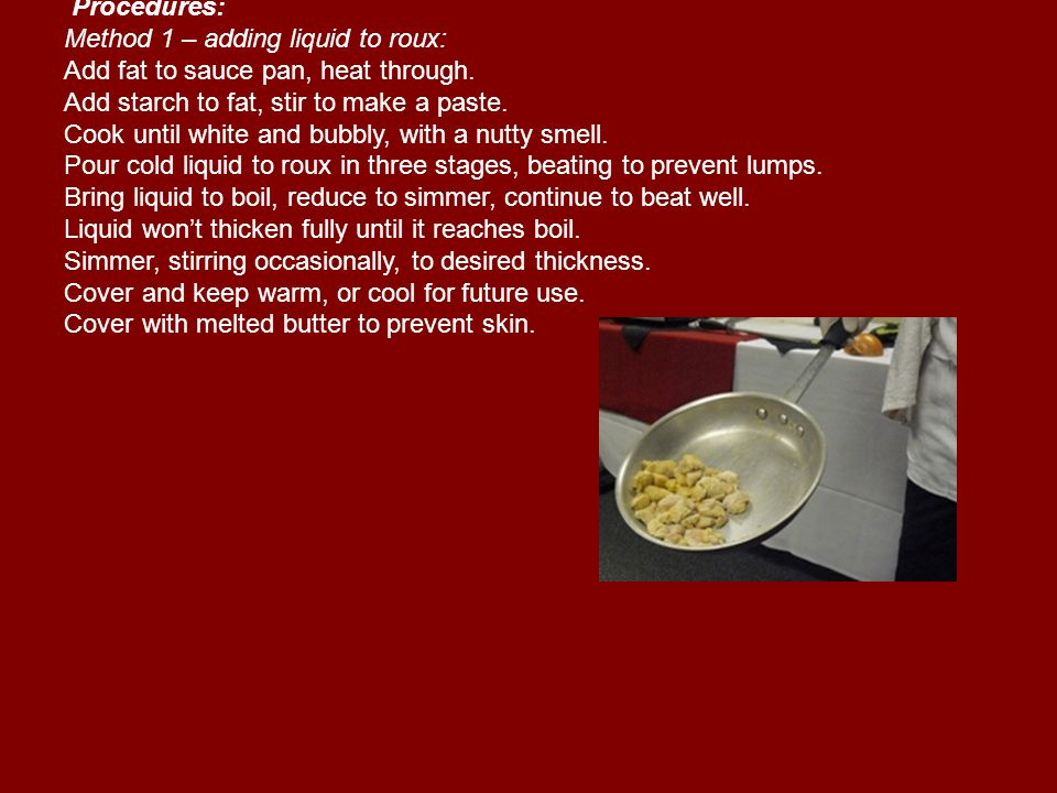 Procedures: Method 1 – adding liquid to roux: Add fat to sauce pan, heat through.