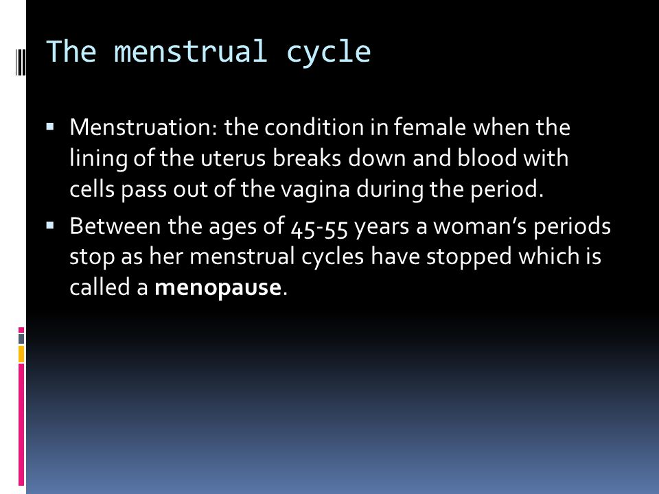 The menstrual cycle  Menstruation: the condition in female when the lining of the uterus breaks down and blood with cells pass out of the vagina during the period.