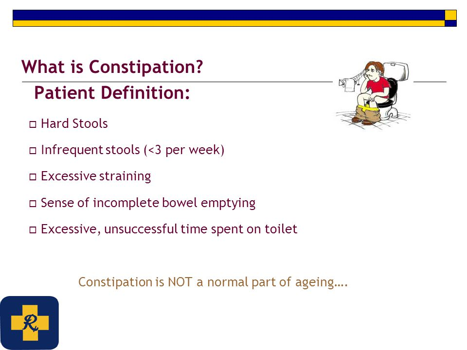 Patient Definition:  Hard Stools  Infrequent stools (<3 per week)  Excessive straining  Sense of incomplete bowel emptying  Excessive, unsuccessf