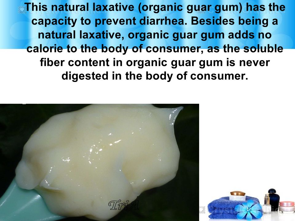 This natural laxative (organic guar gum) has the capacity to prevent diarrhea. Besides being a natural laxative, organic guar gum adds no calorie to t