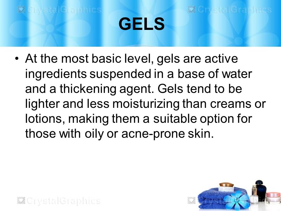 GELS At the most basic level, gels are active ingredients suspended in a base of water and a thickening agent. Gels tend to be lighter and less moistu