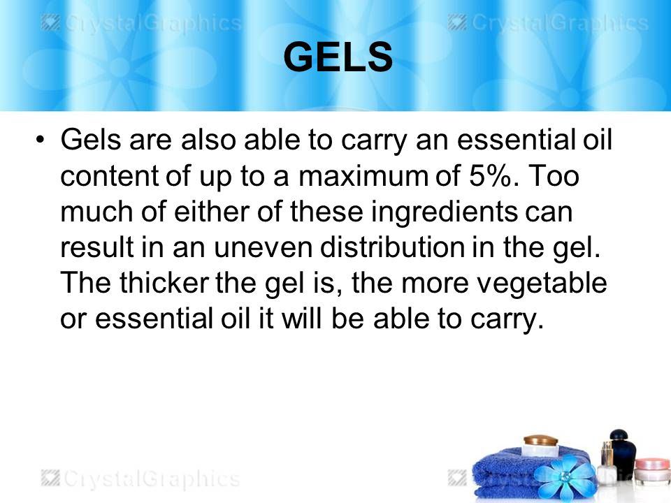 GELS Gels are also able to carry an essential oil content of up to a maximum of 5%.
