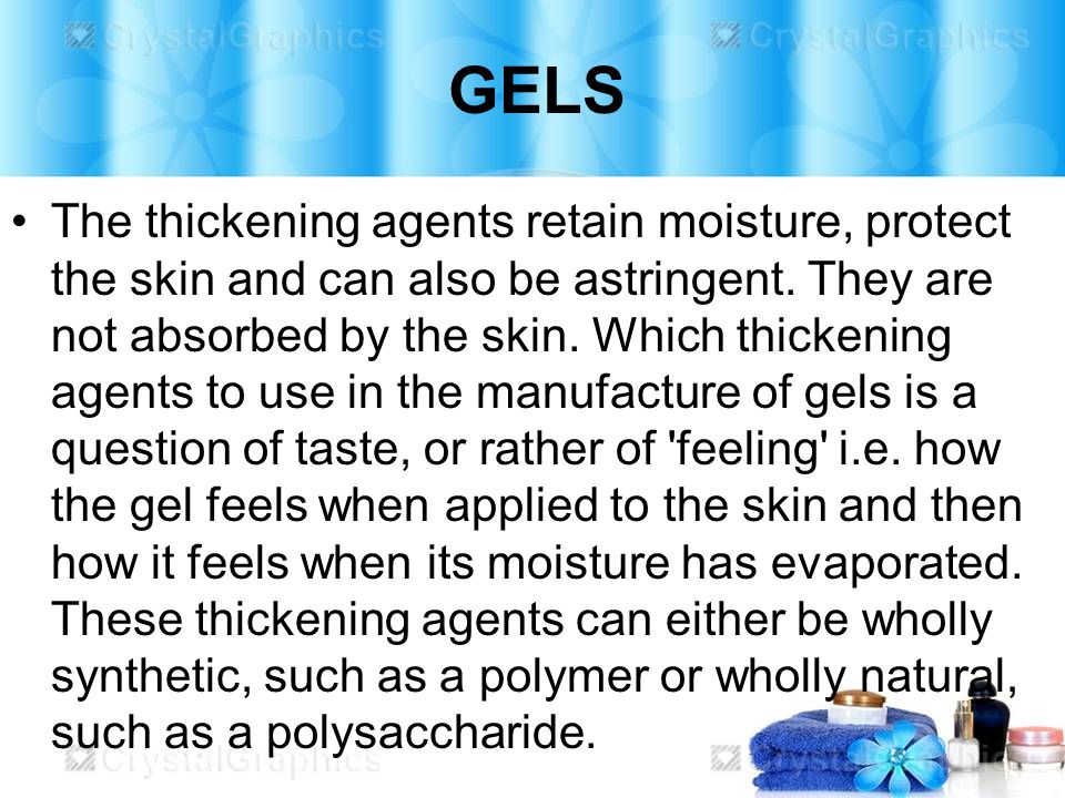 GELS The thickening agents retain moisture, protect the skin and can also be astringent.