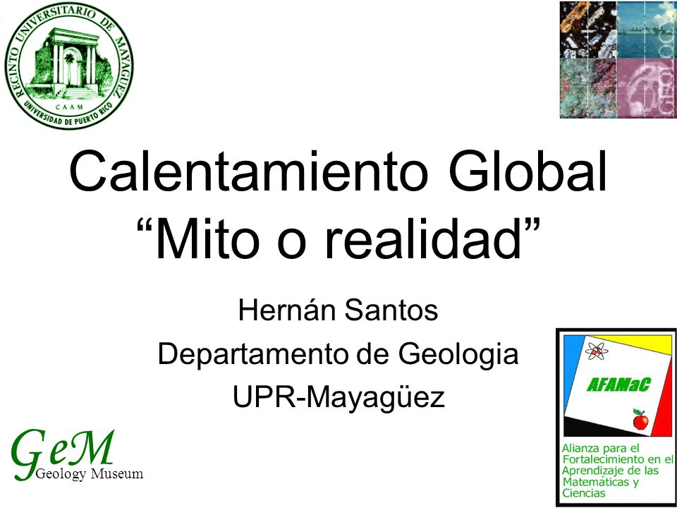 "Calentamiento Global ""Mito o realidad"" Hernán Santos Departamento de Geologia UPR-Mayagüez G Geology Museum eM"