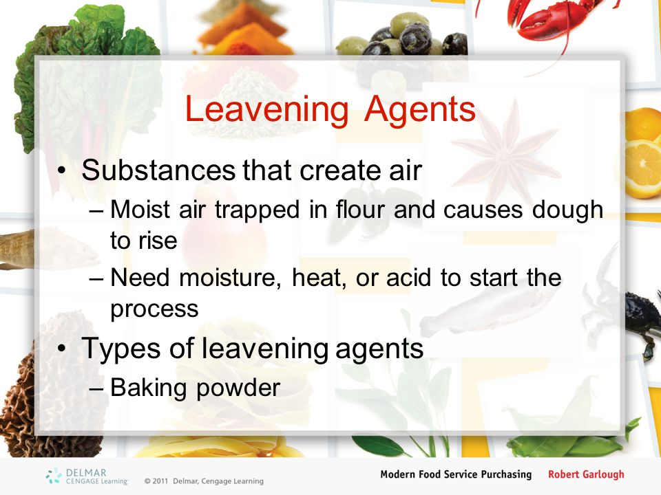 Leavening Agents Substances that create air –Moist air trapped in flour and causes dough to rise –Need moisture, heat, or acid to start the process Types of leavening agents –Baking powder