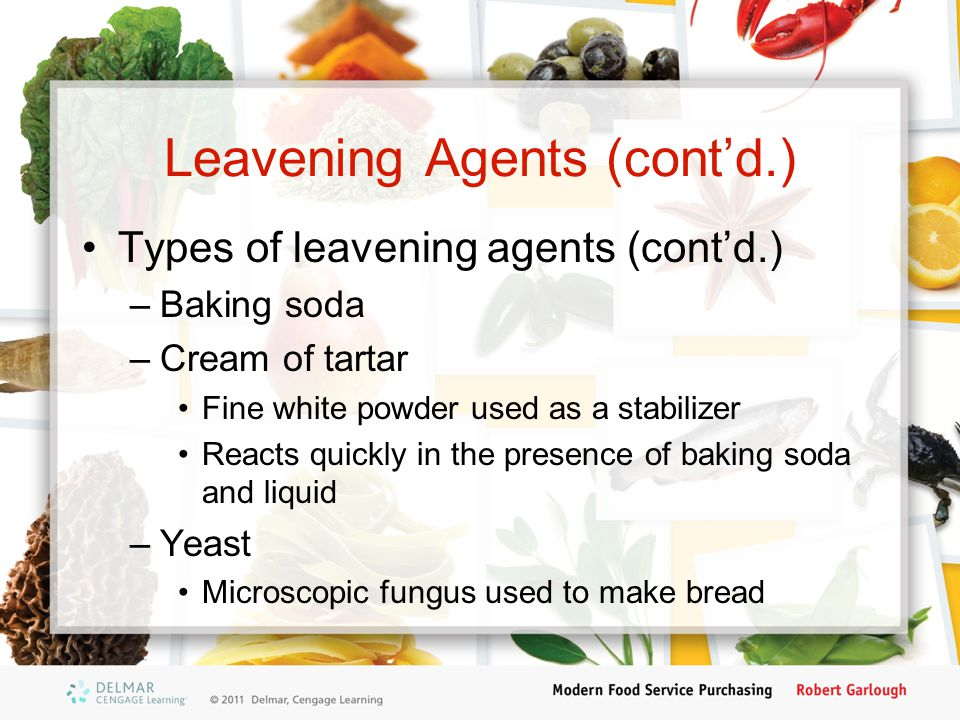 Leavening Agents (cont'd.) Types of leavening agents (cont'd.) –Baking soda –Cream of tartar Fine white powder used as a stabilizer Reacts quickly in the presence of baking soda and liquid –Yeast Microscopic fungus used to make bread