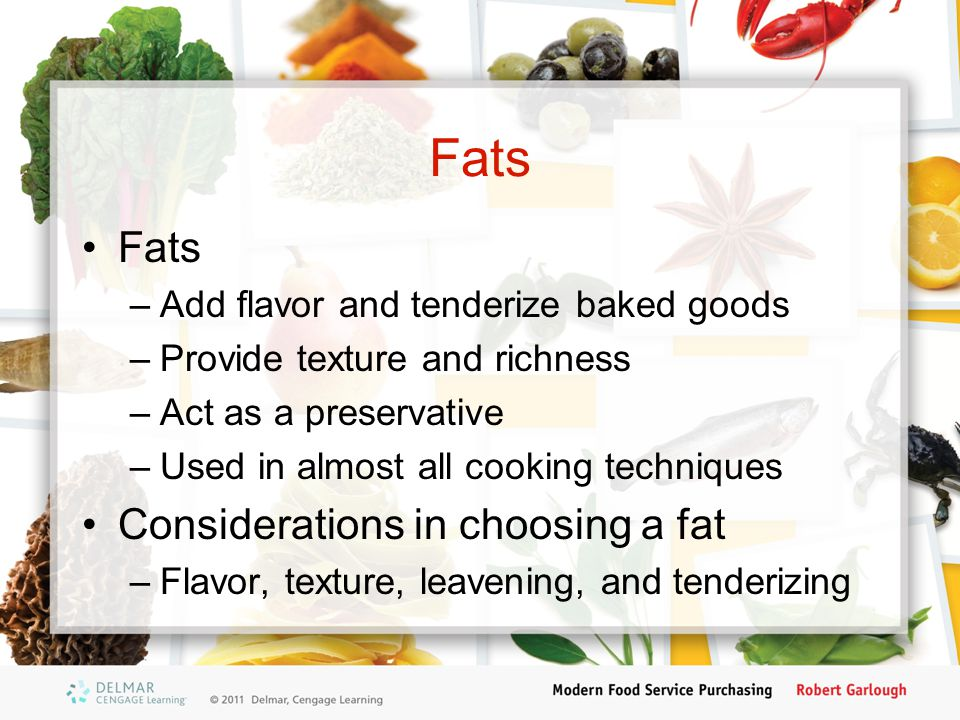Fats –Add flavor and tenderize baked goods –Provide texture and richness –Act as a preservative –Used in almost all cooking techniques Considerations in choosing a fat –Flavor, texture, leavening, and tenderizing