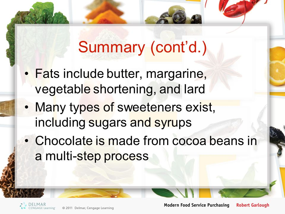 Summary (cont'd.) Fats include butter, margarine, vegetable shortening, and lard Many types of sweeteners exist, including sugars and syrups Chocolate is made from cocoa beans in a multi-step process