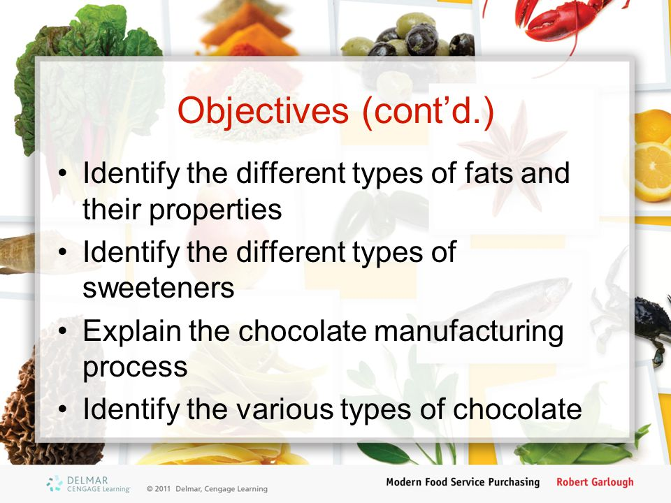 Objectives (cont'd.) Identify the different types of fats and their properties Identify the different types of sweeteners Explain the chocolate manufacturing process Identify the various types of chocolate