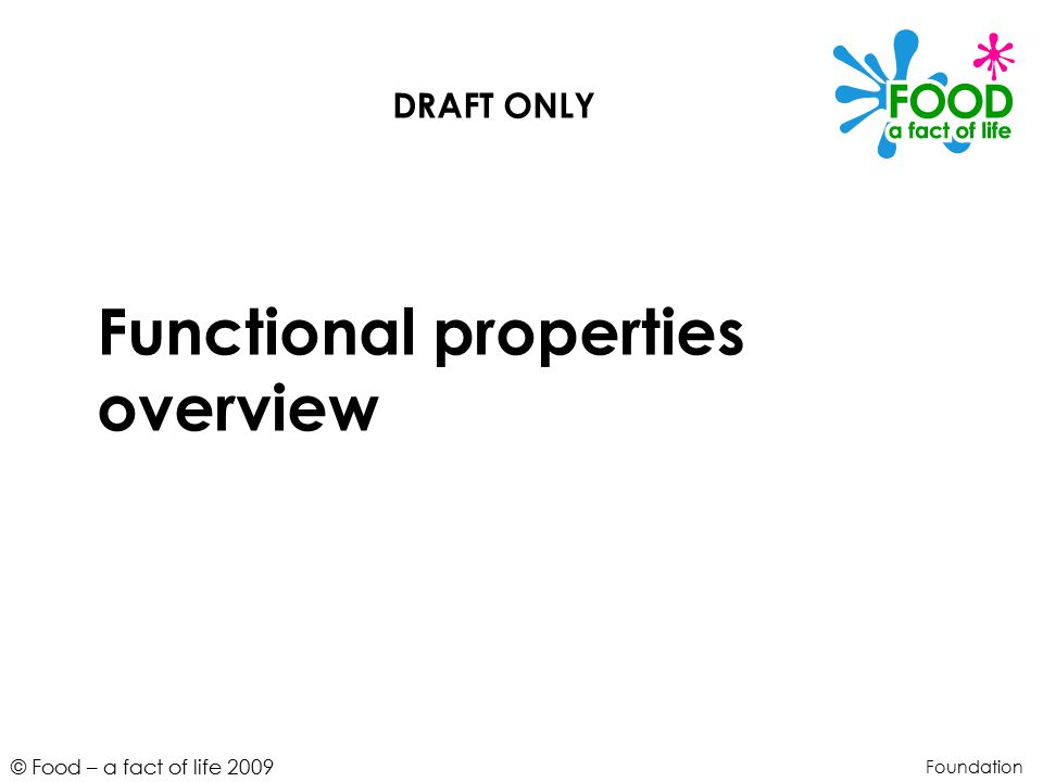 © Food – a fact of life 2009 Functional properties overview Foundation DRAFT ONLY