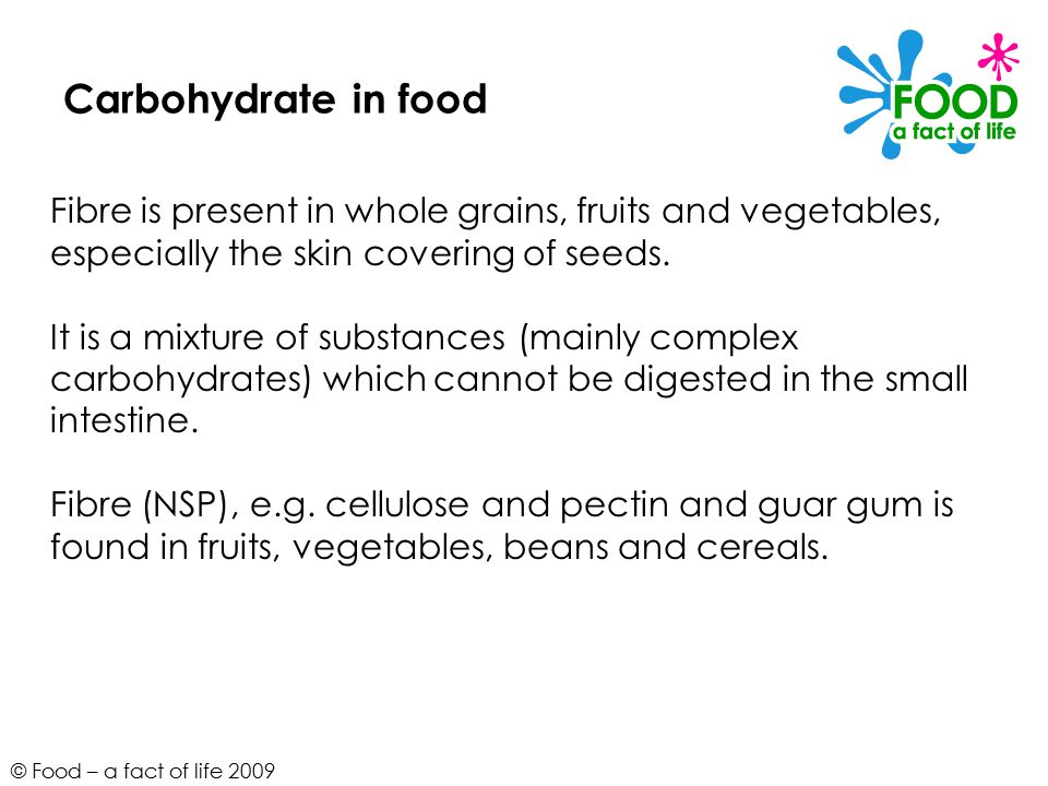 © Food – a fact of life 2009 Carbohydrate in food Fibre is present in whole grains, fruits and vegetables, especially the skin covering of seeds.