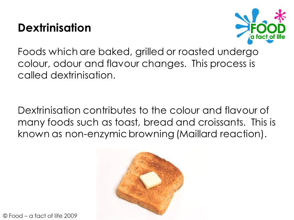 © Food – a fact of life 2009 Caramelisation When sucrose (sugar) is heated above its melting point it undergoes a physical change to produce caramel.