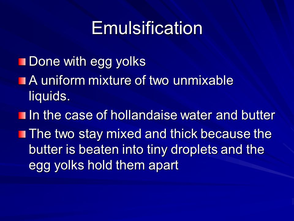 Emulsification Done with egg yolks A uniform mixture of two unmixable liquids. In the case of hollandaise water and butter The two stay mixed and thic