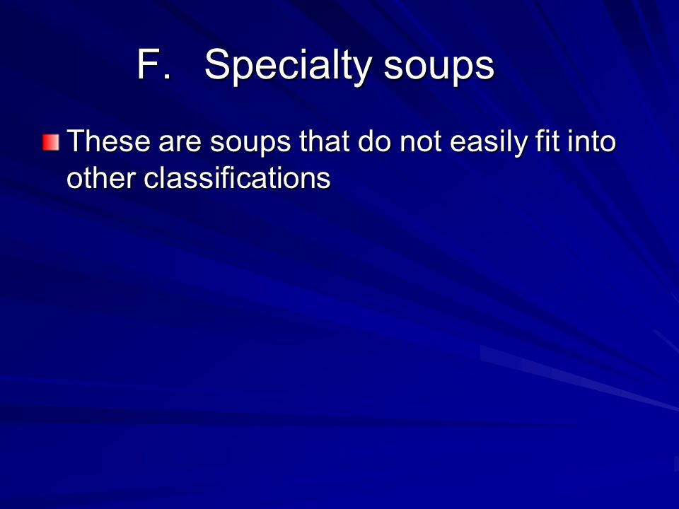 F.Specialty soups These are soups that do not easily fit into other classifications