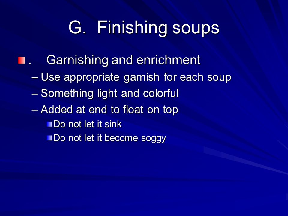 G.Finishing soups.Garnishing and enrichment –Use appropriate garnish for each soup –Something light and colorful –Added at end to float on top Do not