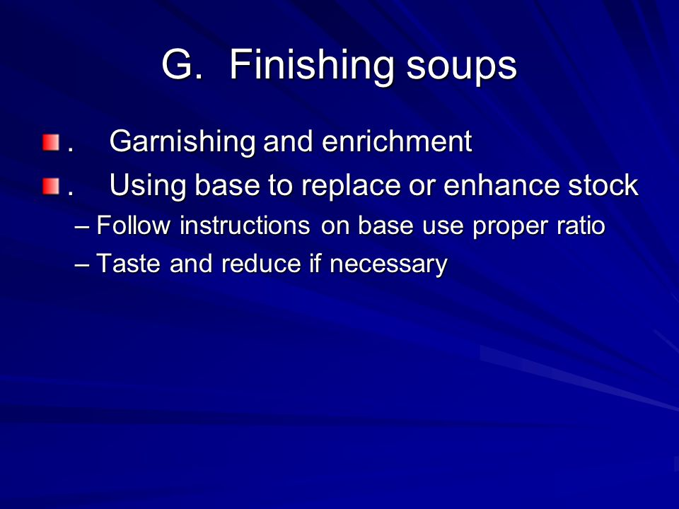 G.Finishing soups.Garnishing and enrichment.Using base to replace or enhance stock –Follow instructions on base use proper ratio –Taste and reduce if