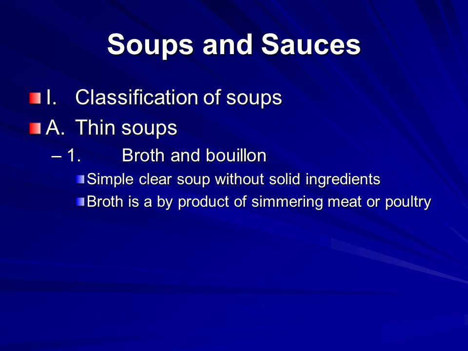 Soups and Sauces I.Classification of soups A.Thin soups –1.Broth and bouillon Simple clear soup without solid ingredients Broth is a by product of sim