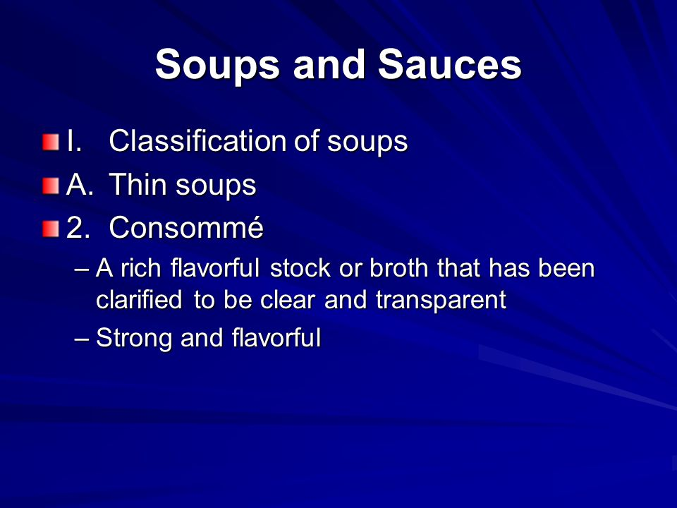 Soups and Sauces I.Classification of soups A.Thin soups 2.Consommé –A rich flavorful stock or broth that has been clarified to be clear and transparen